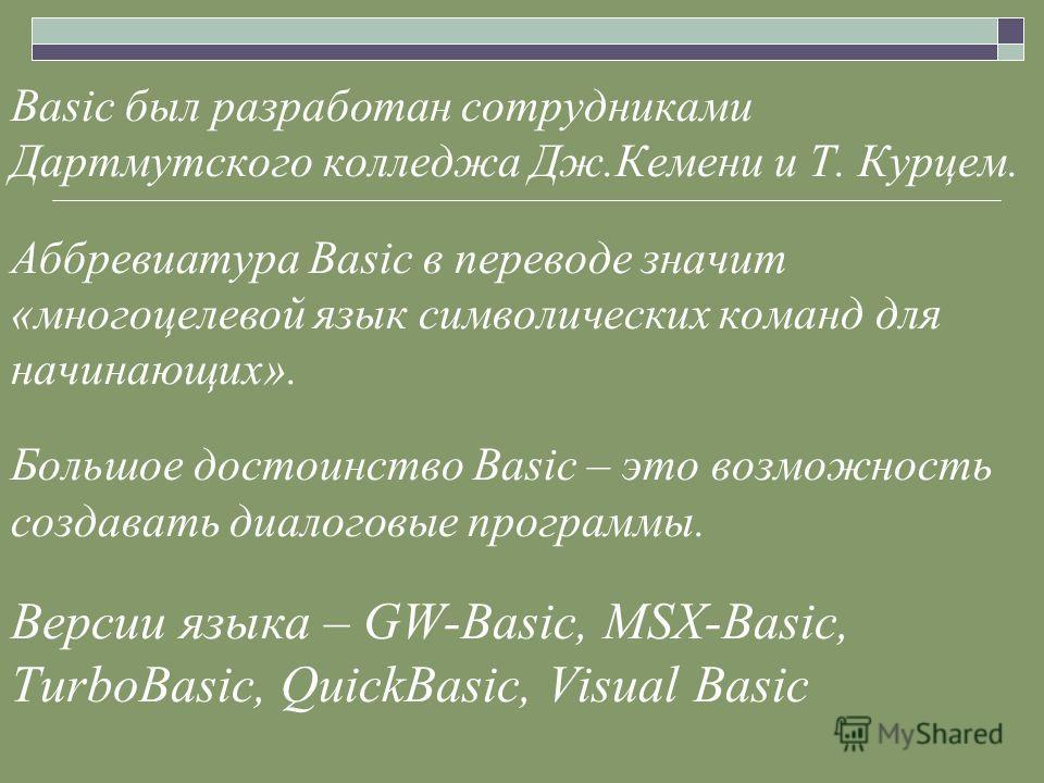 Basic был разработан сотрудниками Дартмутского колледжа Дж.Кемени и Т. Курцем. Аббревиатура Basic в переводе значит «многоцелевой язык символических команд для начинающих». Большое достоинство Basic – это возможность создавать диалоговые программы. В