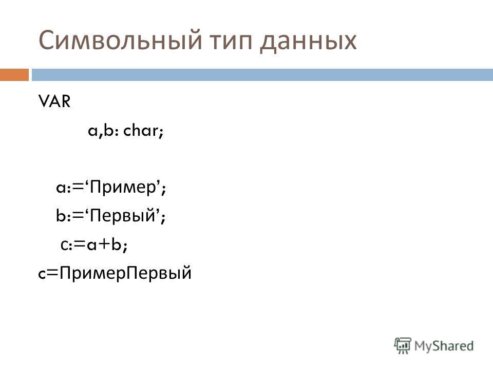 Символьный тип данных VAR a,b: char; a:= Пример ; b:= Первый ; с :=a+b; c= ПримерПервый
