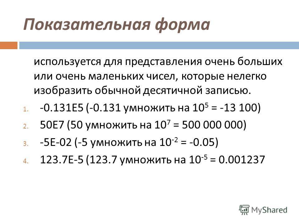 Показательная форма используется для представления очень больших или очень маленьких чисел, которые нелегко изобразить обычной десятичной записью. 1. -0.131E5 (-0.131 умножить на 10 5 = -13 100) 2. 50E7 (50 умножить на 10 7 = 500 000 000) 3. -5E-02 (
