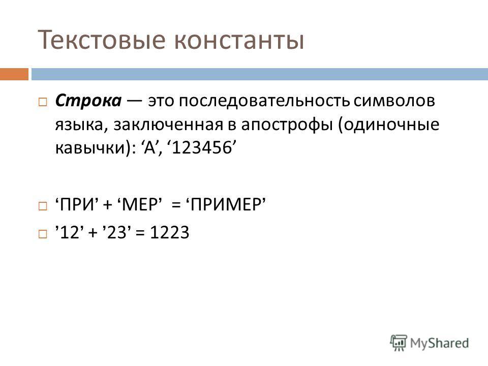 Текстовые константы Строка это последовательность символов языка, заключенная в апострофы ( одиночные кавычки ): A, 123456 ПРИ + МЕР = ПРИМЕР 12 + 23 = 1223