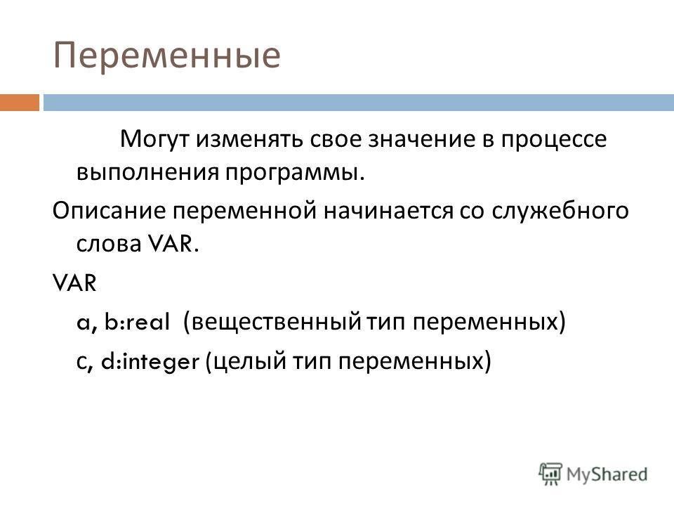 Переменные Могут изменять свое значение в процессе выполнения программы. Описание переменной начинается со служебного слова VAR. VAR a, b:real ( вещественный тип переменных ) с, d:integer ( целый тип переменных )