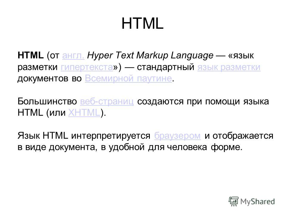 HTML (от англ. Hyper Text Markup Language «язык разметки гипертекста») стандартный язык разметки документов во Всемирной паутине. Большинство веб-страниц создаются при помощи языка HTML (или XHTML). Язык HTML интерпретируется браузером и отображается