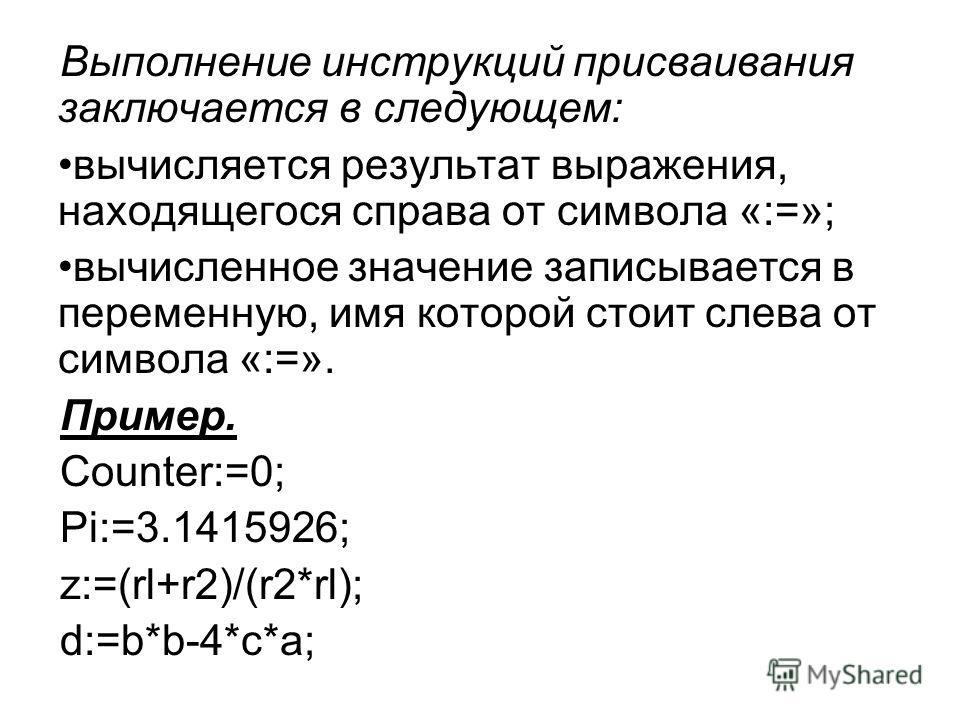 Выполнение инструкций присваивания заключается в следующем: вычисляется результат выражения, находящегося справа от символа «:=»; вычисленное значение записывается в переменную, имя которой стоит слева от символа «:=». Пример. Counter:=0; Pi:=3.14159