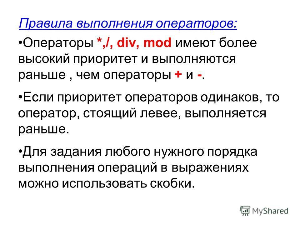Правила выполнения операторов: Операторы *,/, div, mod имеют более высокий приоритет и выполняются раньше, чем операторы + и -. Если приоритет операторов одинаков, то оператор, стоящий левее, выполняется раньше. Для задания любого нужного порядка вып