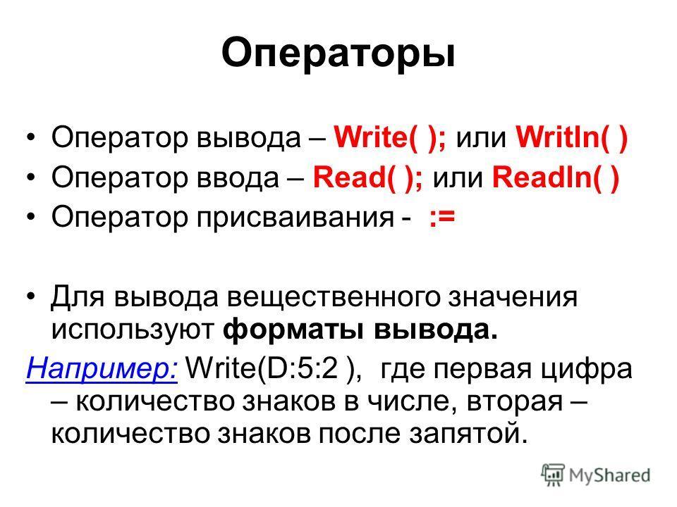 Операторы Оператор вывода – Write( ); или Writln( ) Оператор ввода – Read( ); или Readln( ) Оператор присваивания - := Для вывода вещественного значения используют форматы вывода. Например: Write(D:5:2 ), где первая цифра – количество знаков в числе,