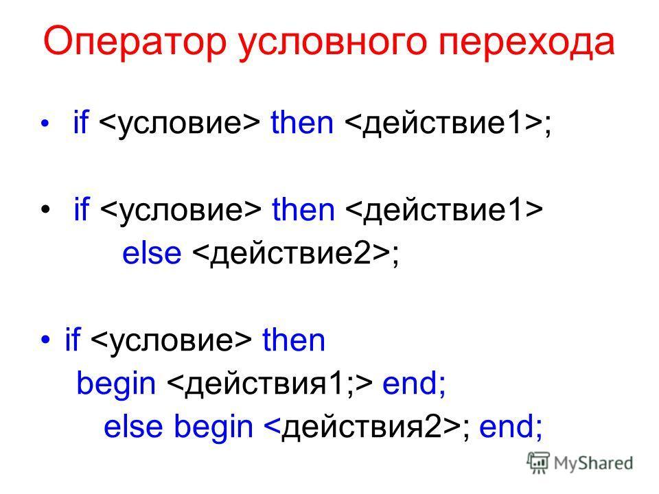 Оператор условного перехода if then ; if then else ; if then begin end; else begin ; end;