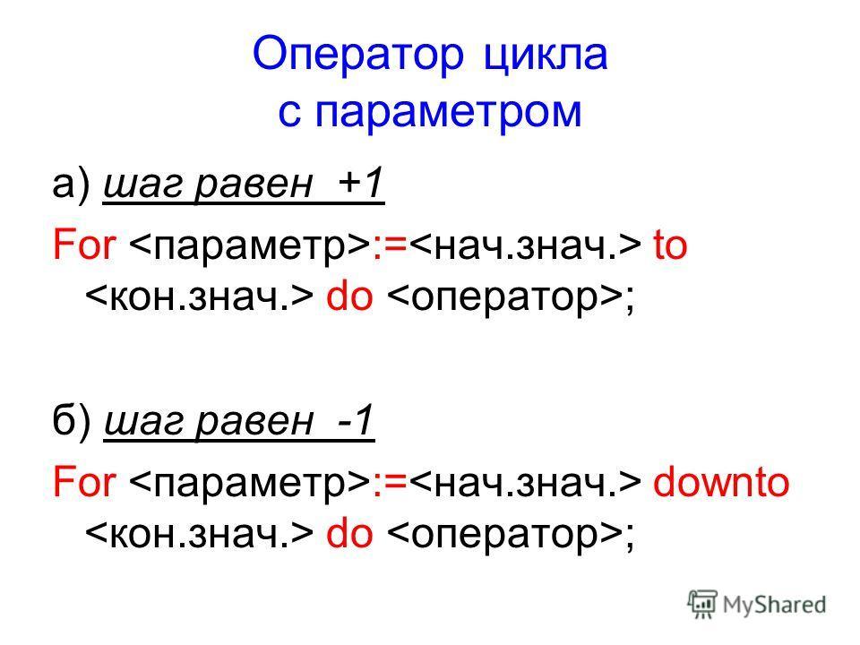 Оператор цикла с параметром а) шаг равен +1 For := to do ; б) шаг равен -1 For := downto do ;