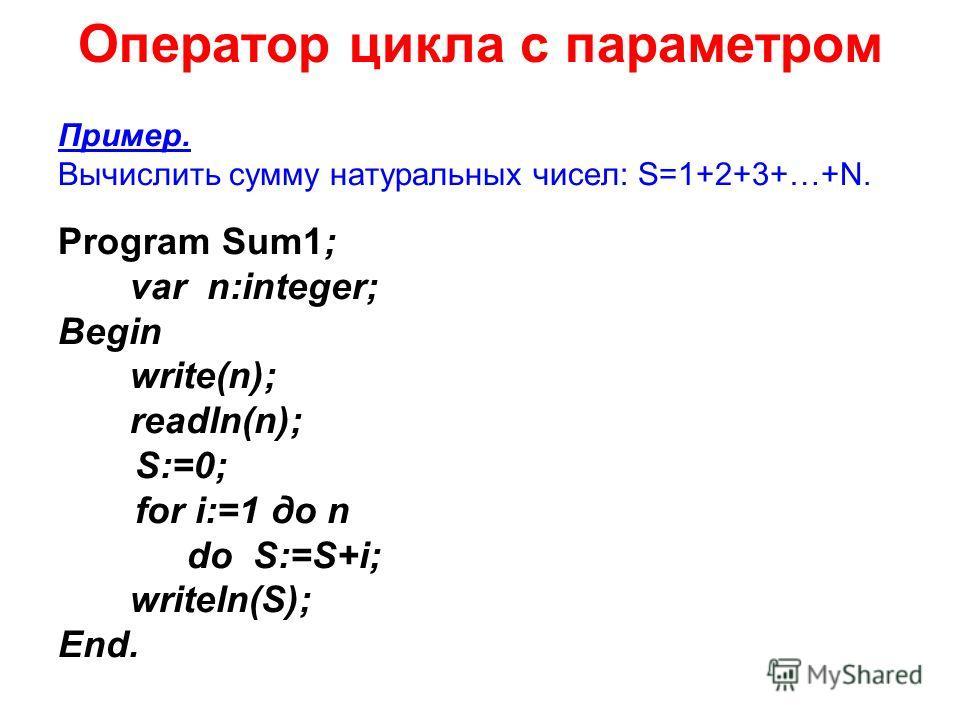 Оператор цикла с параметром Пример. Вычислить сумму натуральных чисел: S=1+2+3+…+N. Program Sum1; var n:integer; Begin write(n); readln(n); S:=0; for i:=1 до n do S:=S+i; writeln(S); End.