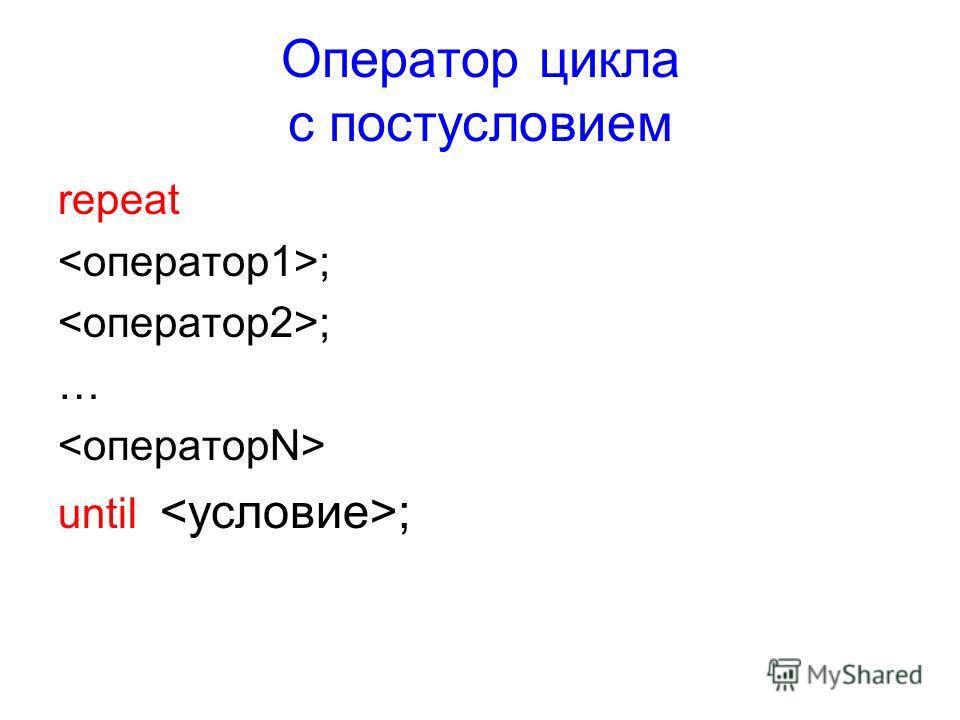 Оператор цикла с постусловием repeat ; … until ;