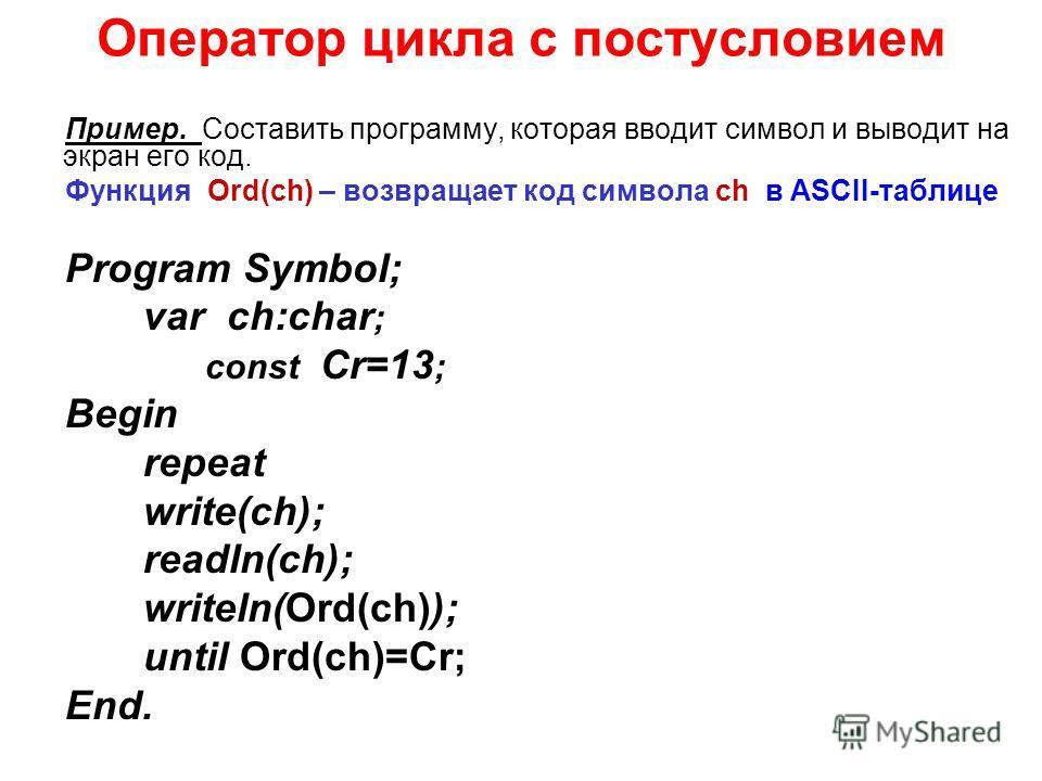 Оператор цикла c постусловием Пример. Составить программу, которая вводит символ и выводит на экран его код. Функция Ord(ch) – возвращает код символа ch в ASCII-таблице Program Symbol; var ch:char ; const Cr=13 ; Begin repeat write(ch); readln(ch); w