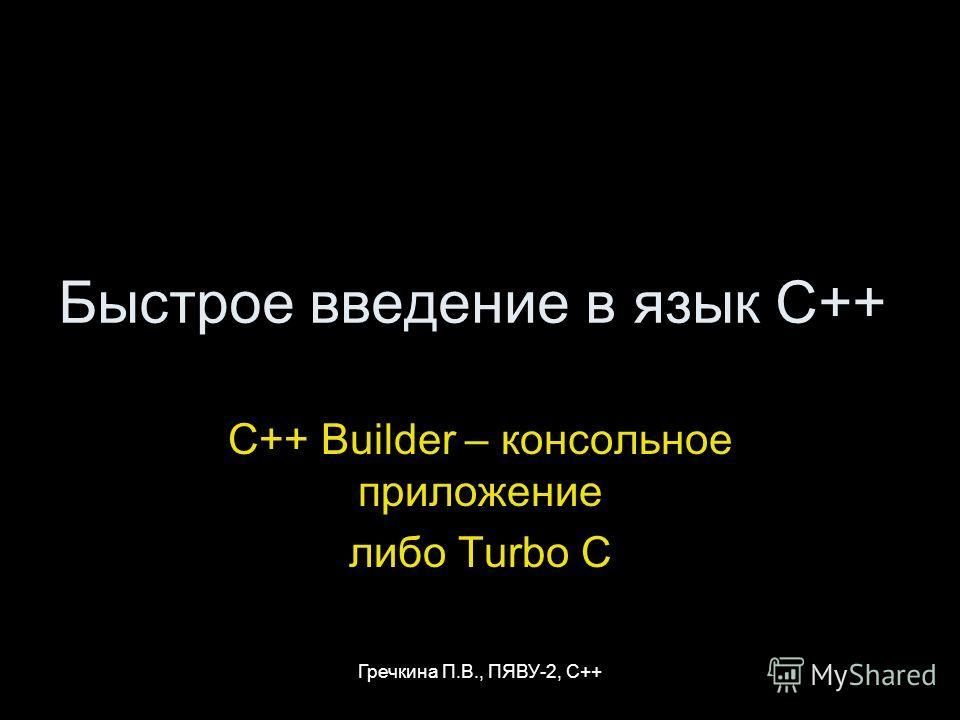 Гречкина П.В., ПЯВУ-2, С++ Быстрое введение в язык C++ C++ Builder – консольное приложение либо Turbo C