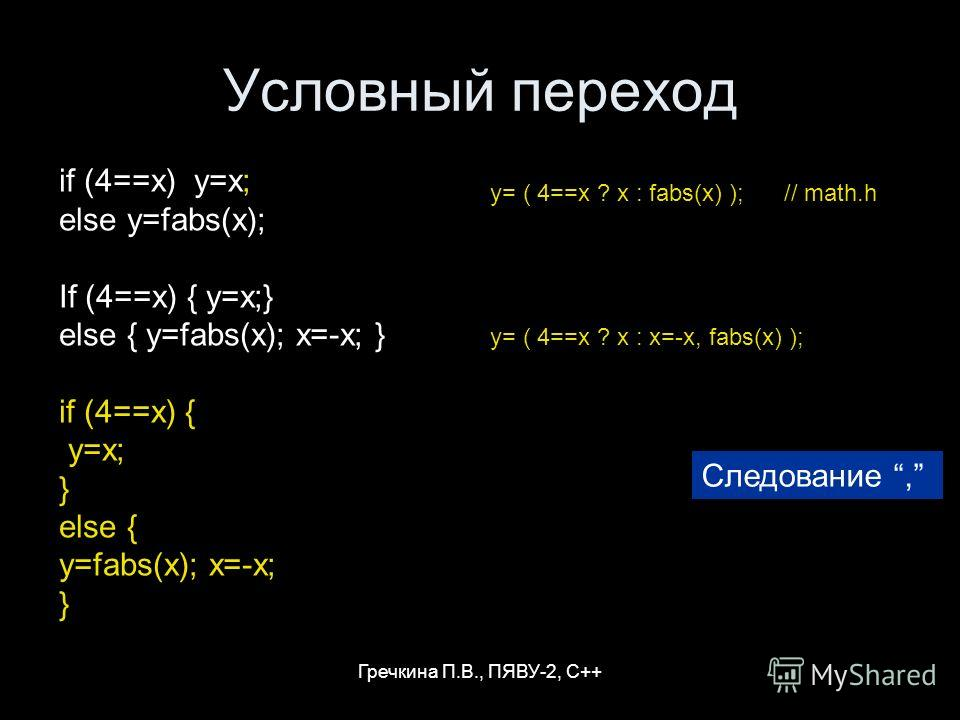 Гречкина П.В., ПЯВУ-2, С++ Условный переход if (4==x) y=x; else y=fabs(x); If (4==x) { y=x;} else { y=fabs(x); x=-x; } if (4==x) { y=x; } else { y=fabs(x); x=-x; } y= ( 4==x ? x : fabs(x) ); // math.h y= ( 4==x ? x : x=-x, fabs(x) ); Следование,