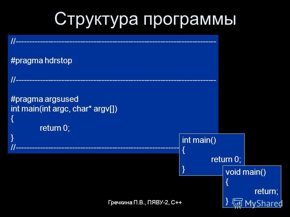 Гречкина П.В., ПЯВУ-2, С++ Структура программы //--------------------------------------------------------------------------- #pragma hdrstop //--------------------------------------------------------------------------- #pragma argsused int main(int a