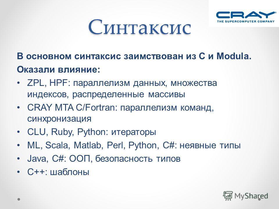 Синтаксис В основном синтаксис заимствован из C и Modula. Оказали влияние: ZPL, HPF: параллелизм данных, множества индексов, распределенные массивы CRAY MTA C/Fortran: параллелизм команд, синхронизация CLU, Ruby, Python: итераторы ML, Scala, Matlab,