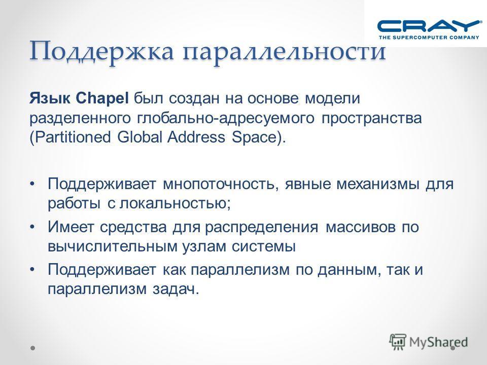 Поддержка параллельности Язык Chapel был создан на основе модели разделенного глобально-адресуемого пространства (Partitioned Global Address Space). Поддерживает мнопоточность, явные механизмы для работы с локальностью; Имеет средства для распределен
