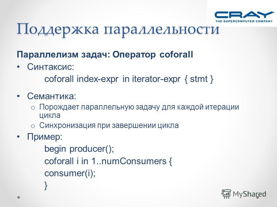 Поддержка параллельности Параллелизм задач: Оператор coforall Синтаксис: coforall index-expr in iterator-expr { stmt } Семантика: o Порождает параллельную задачу для каждой итерации цикла o Синхронизация при завершении цикла Пример: begin producer();