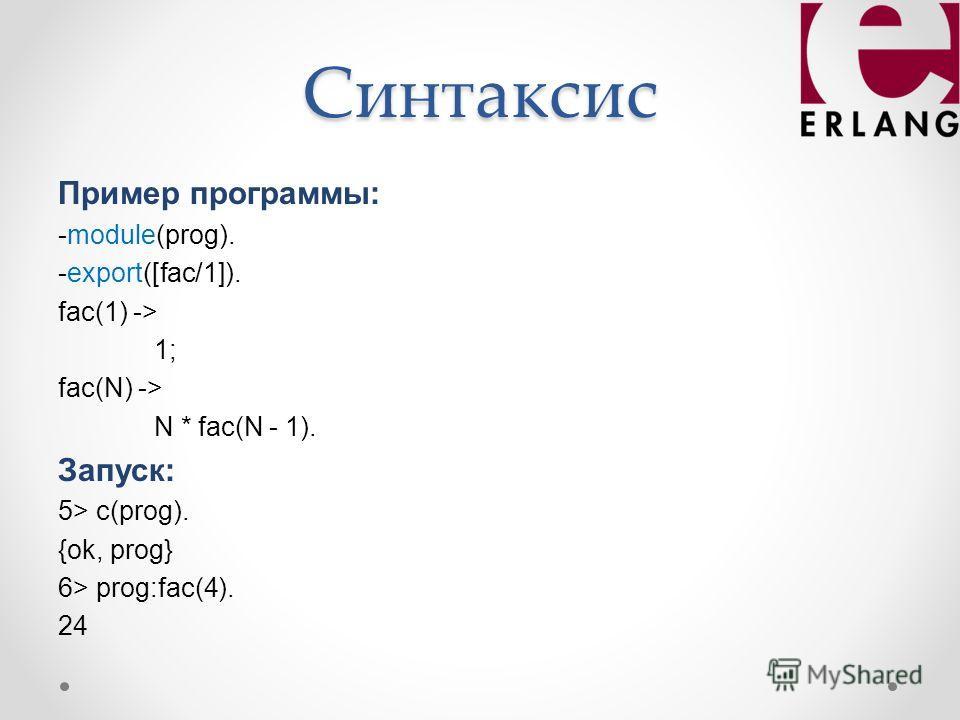 Синтаксис Пример программы: -module(prog). -export([fac/1]). fac(1) -> 1; fac(N) -> N * fac(N - 1). Запуск: 5> c(prog). {ok, prog} 6> prog:fac(4). 24