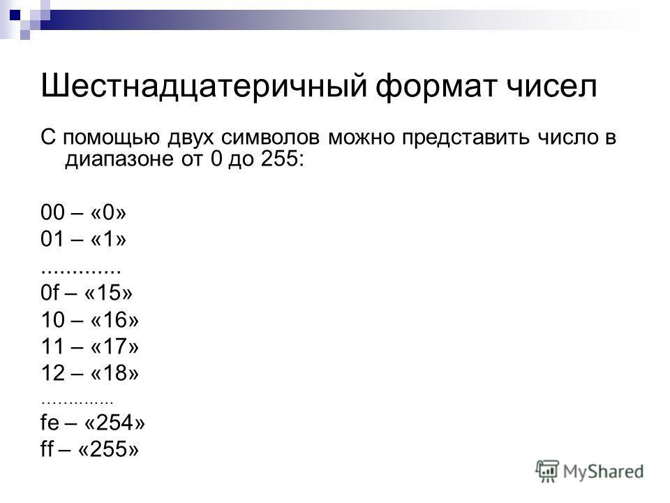 Шестнадцатеричный формат чисел С помощью двух символов можно представить число в диапазоне от 0 до 255: 00 – «0» 01 – «1»............. 0f – «15» 10 – «16» 11 – «17» 12 – «18».............. fe – «254» ff – «255»