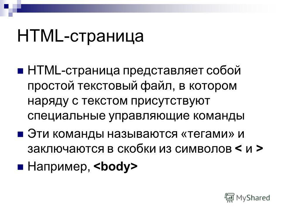 HTML-страница HTML-страница представляет собой простой текстовый файл, в котором наряду с текстом присутствуют специальные управляющие команды Эти команды называются «тегами» и заключаются в скобки из символов Например,