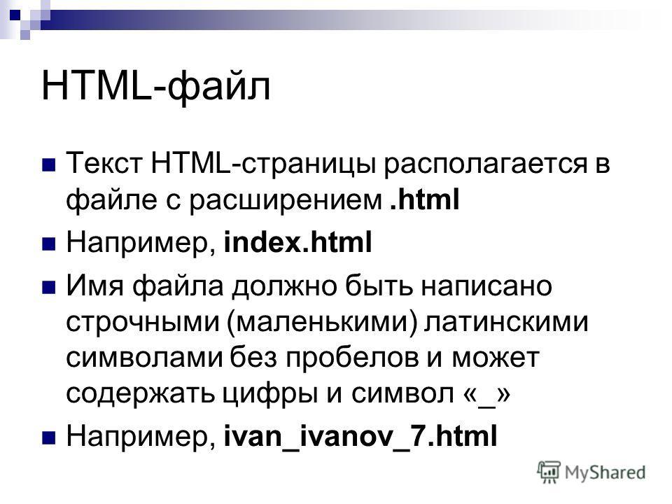 HTML-файл Текст HTML-страницы располагается в файле с расширением.html Например, index.html Имя файла должно быть написано строчными (маленькими) латинскими символами без пробелов и может содержать цифры и символ «_» Например, ivan_ivanov_7.html