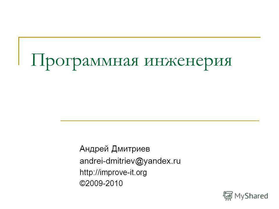 Программная инженерия Андрей Дмитриев andrei-dmitriev@yandex.ru http://improve-it.org ©2009-2010