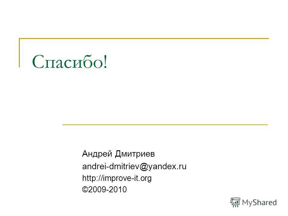 Спасибо! Андрей Дмитриев andrei-dmitriev@yandex.ru http://improve-it.org ©2009-2010