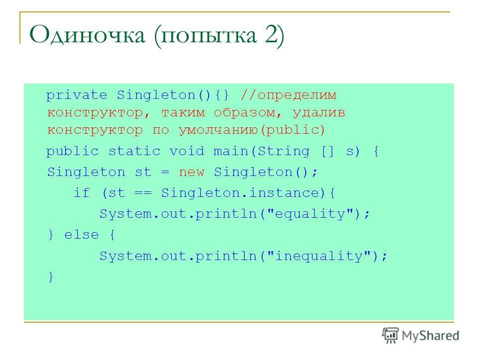 Одиночка (попытка 2) private Singleton(){} //определим конструктор, таким образом, удалив конструктор по умолчанию(public) public static void main(String [] s) { Singleton st = new Singleton(); if (st == Singleton.instance){ System.out.println(