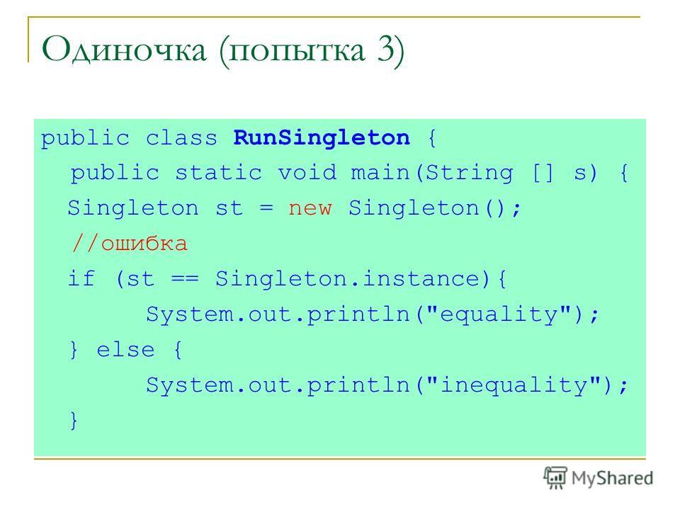 Одиночка (попытка 3) public class RunSingleton { public static void main(String [] s) { Singleton st = new Singleton(); //ошибка if (st == Singleton.instance){ System.out.println(equality); } else { System.out.println(inequality); }