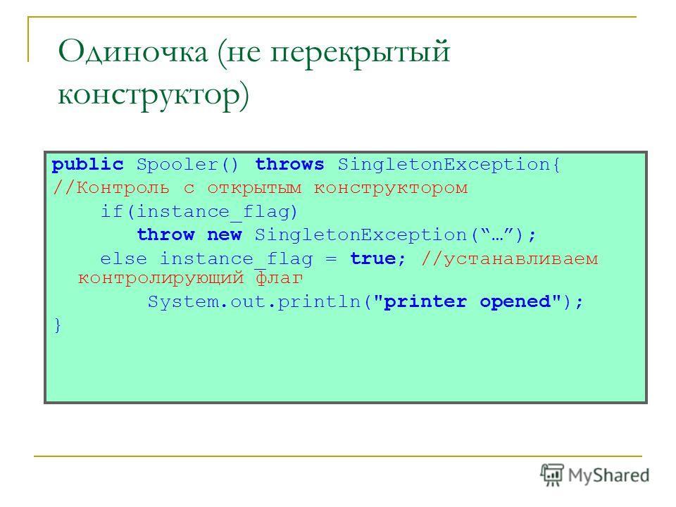 Одиночка (не перекрытый конструктор) public Spooler() throws SingletonException{ //Контроль с открытым конструктором if(instance_flag) throw new SingletonException(…); else instance_flag = true; //устанавливаем контролирующий флаг System.out.println(