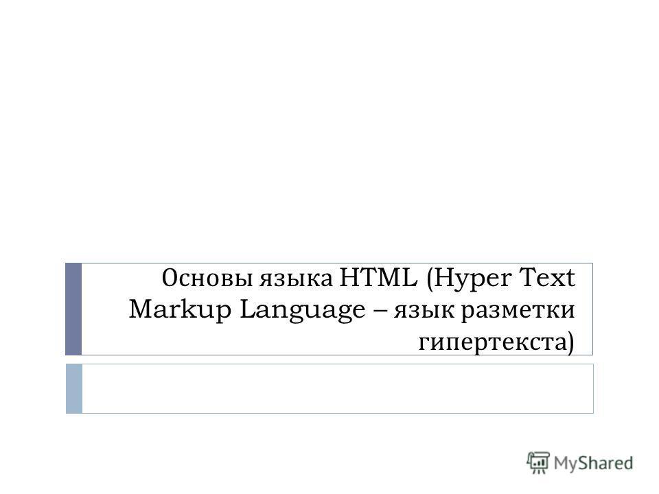 Основы языка HTML (Hyper Text Markup Language – язык разметки гипертекста )