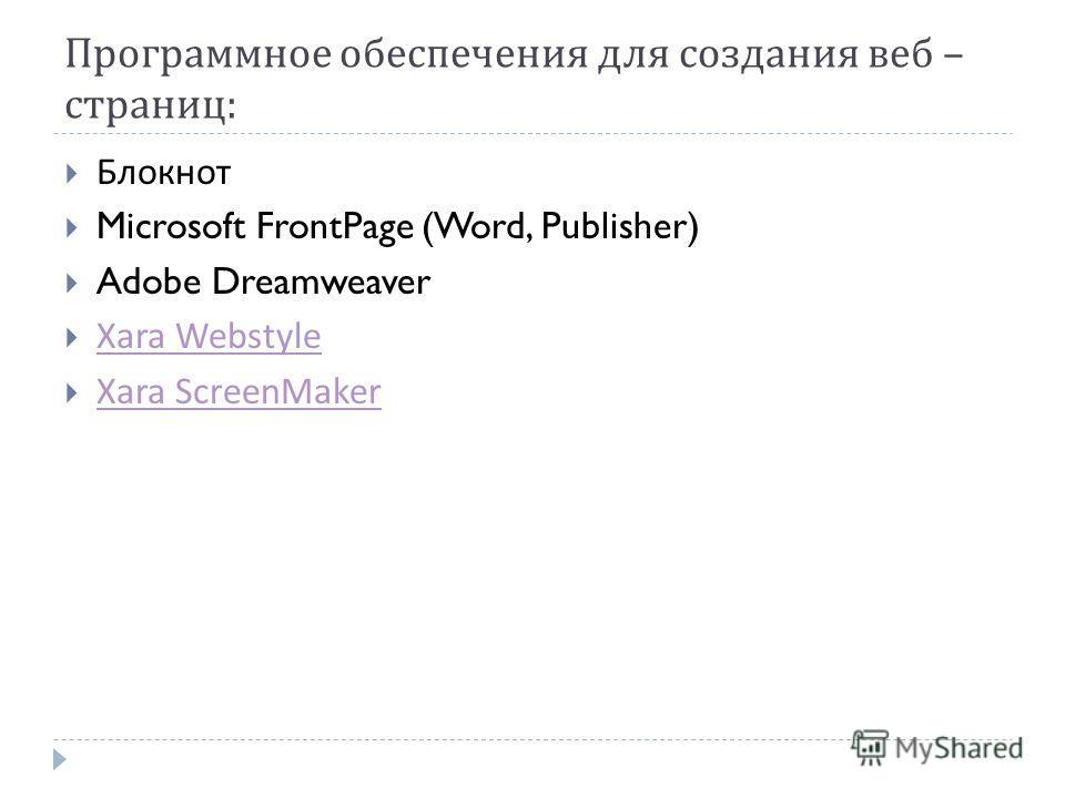 Программное обеспечения для создания веб – страниц : Блокнот Microsoft FrontPage (Word, Publisher) Adobe Dreamweaver Xara Webstyle Xara ScreenMaker