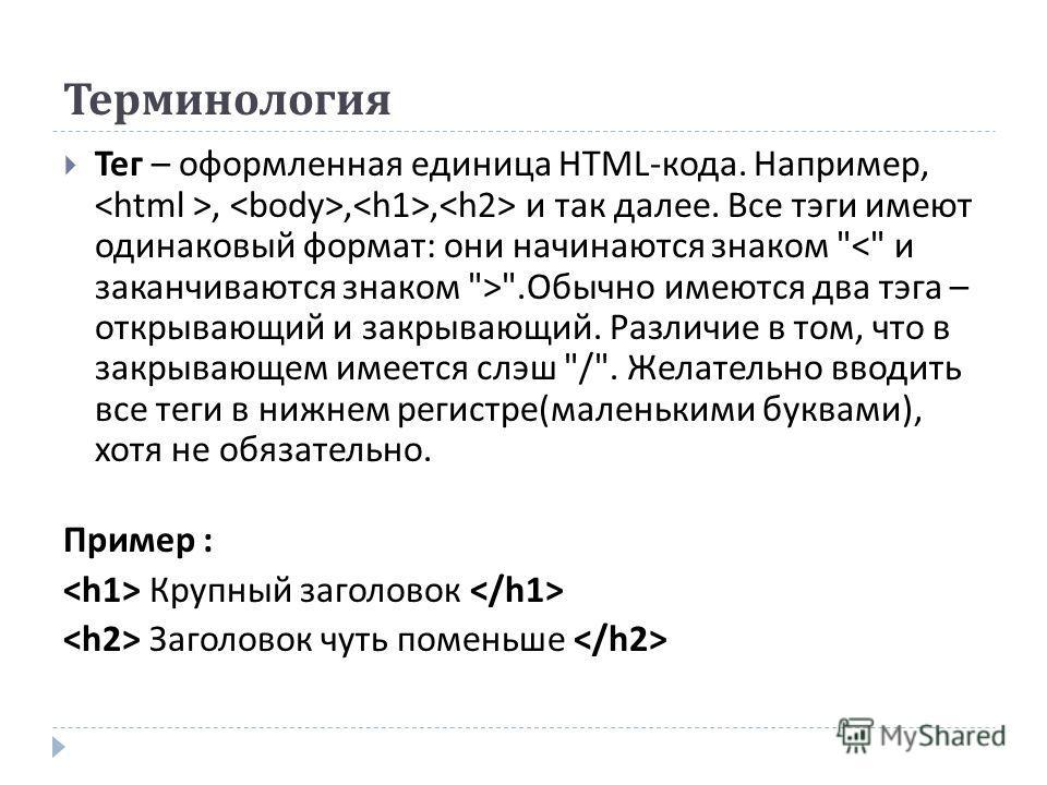 Терминология Тег – оформленная единица HTML- кода. Например,,,, и так далее. Все тэги имеют одинаковый формат : они начинаются знаком
