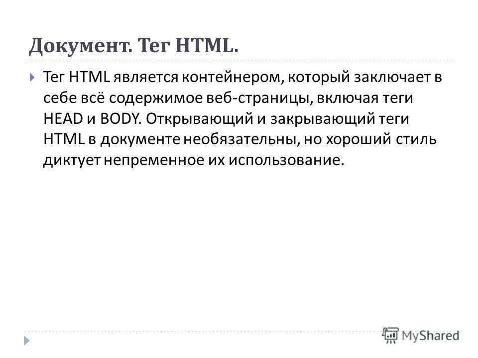 Документ. Тег HTML. Тег HTML является контейнером, который заключает в себе всё содержимое веб - страницы, включая теги HEAD и BODY. Открывающий и закрывающий теги HTML в документе необязательны, но хороший стиль диктует непременное их использование.