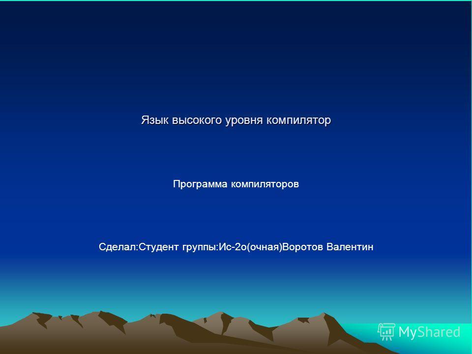 Язык высокого уровня компилятор Программа компиляторов Сделал:Студент группы:Ис-2о(очная)Воротов Валентин
