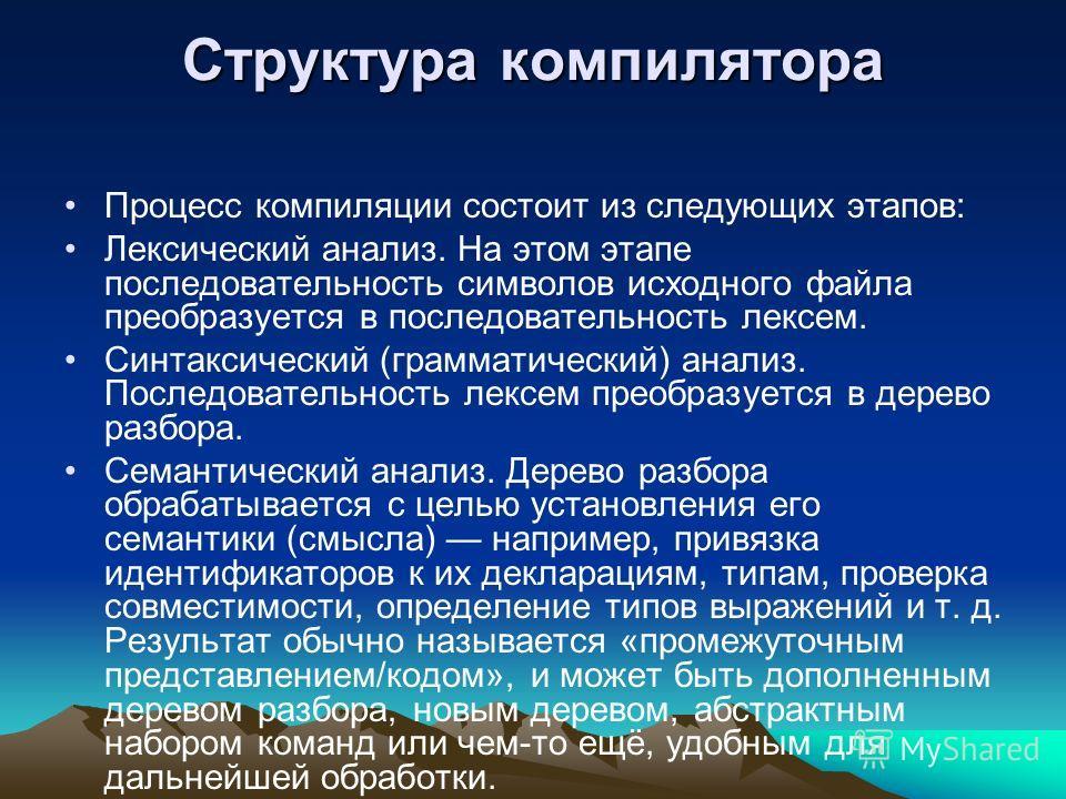 Структура компилятора Процесс компиляции состоит из следующих этапов: Лексический анализ. На этом этапе последовательность символов исходного файла преобразуется в последовательность лексем. Синтаксический (грамматический) анализ. Последовательность
