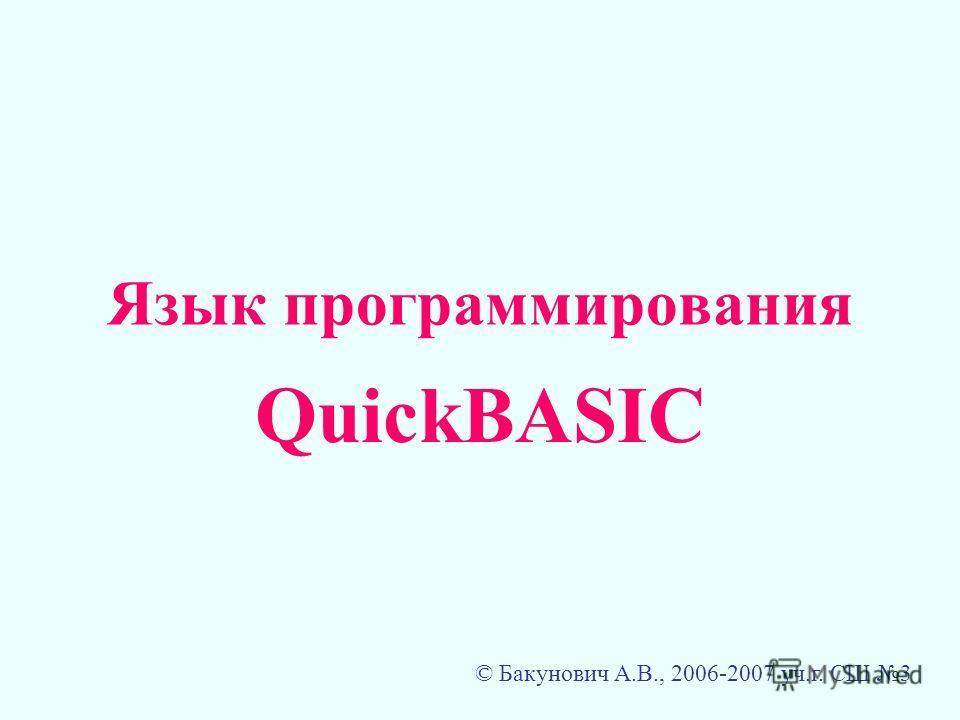 Язык программирования QuickBASIC © Бакунович А.В., 2006-2007 уч.г. СШ 3