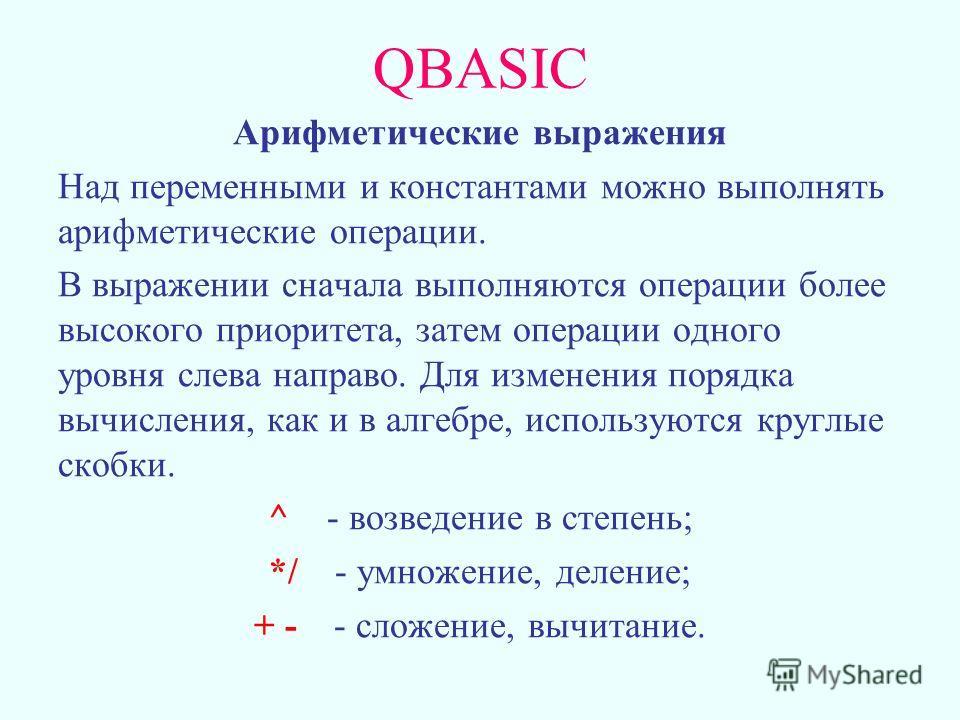 QBASIC Арифметические выражения Над переменными и константами можно выполнять арифметические операции. В выражении сначала выполняются операции более высокого приоритета, затем операции одного уровня слева направо. Для изменения порядка вычисления, к