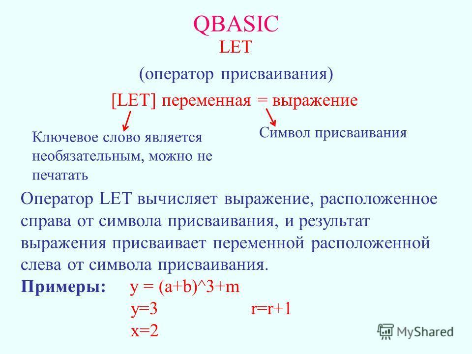 LET (оператор присваивания) [LET] переменная = выражение QBASIC Ключевое слово является необязательным, можно не печатать Символ присваивания Оператор LET вычисляет выражение, расположенное справа от символа присваивания, и результат выражения присва