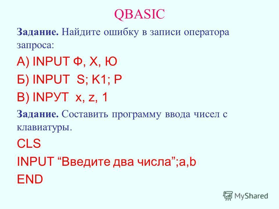 Задание. Найдите ошибку в записи оператора запроса: А) INPUT Ф, Х, Ю Б) INPUT S; K1; P В) INPУT x, z, 1 Задание. Составить программу ввода чисел с клавиатуры. CLS INPUT Введите два числа;a,b END QBASIC