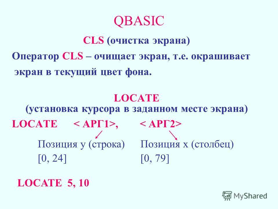 QBASIC CLS (очистка экрана) Оператор CLS – очищает экран, т.е. окрашивает экран в текущий цвет фона. LOCATE (установка курсора в заданном месте экрана) LOCATE, Позиция у (строка) [0, 24] Позиция х (столбец) [0, 79] LOCATE 5, 10