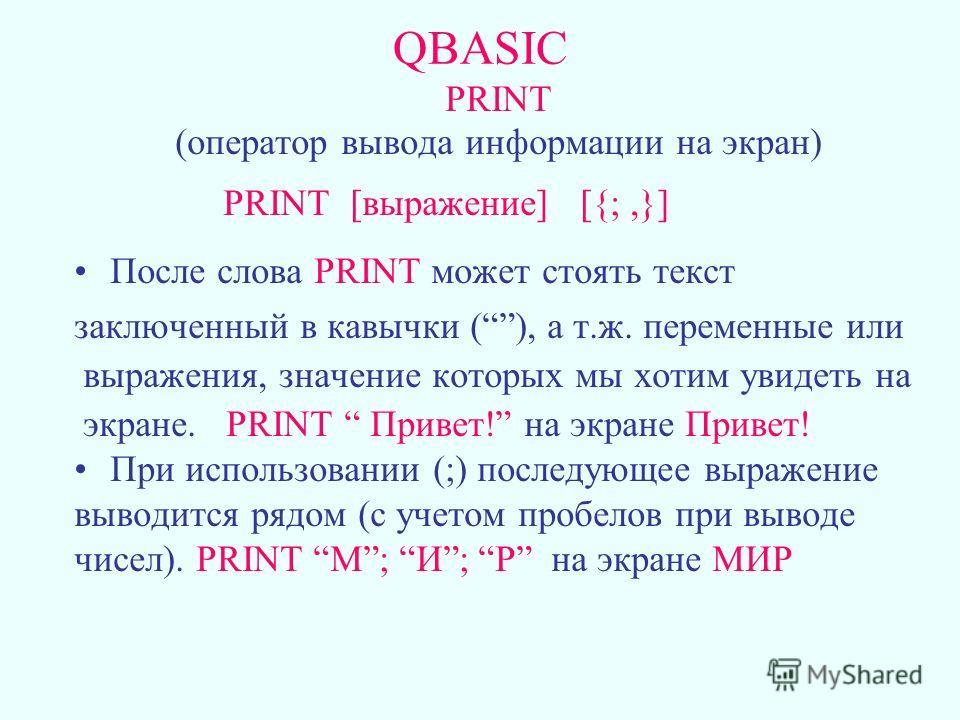 QBASIC PRINT (оператор вывода информации на экран) PRINT [выражение] [{;,}] После слова PRINT может стоять текст заключенный в кавычки (), а т.ж. переменные или выражения, значение которых мы хотим увидеть на экране. PRINT Привет! на экране Привет! П
