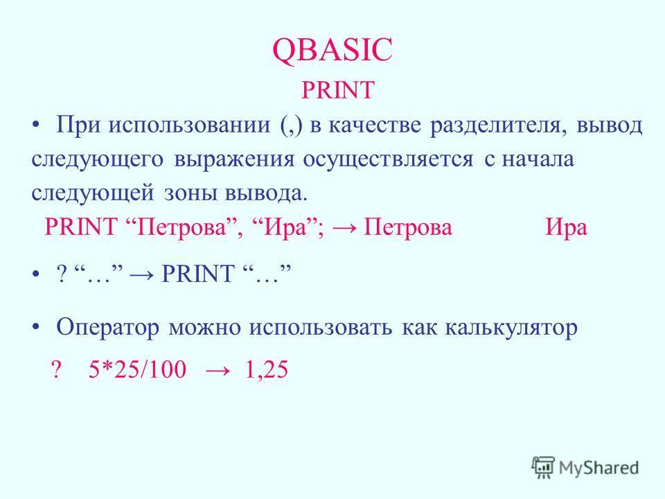 QBASIC PRINT При использовании (,) в качестве разделителя, вывод следующего выражения осуществляется с начала следующей зоны вывода. PRINT Петрова, Ира; Петрова Ира ? … PRINT … Оператор можно использовать как калькулятор ? 5*25/100 1,25