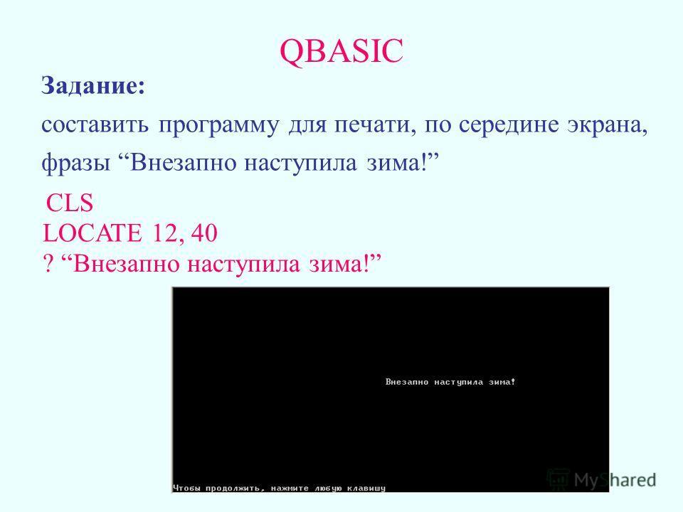 QBASIC Задание: составить программу для печати, по середине экрана, фразы Внезапно наступила зима! CLS LOCATE 12, 40 ? Внезапно наступила зима!