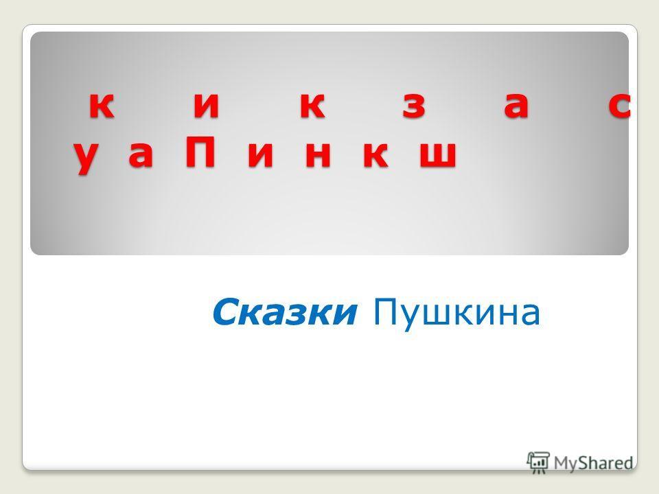 к и к з а с у а П и н к ш к и к з а с у а П и н к ш Сказки Пушкина
