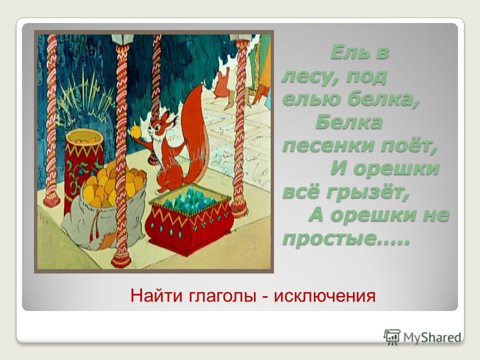 Ель в лесу, под елью белка, Белка песенки поёт, И орешки всё грызёт, А орешки не простые….. Найти глаголы - исключения