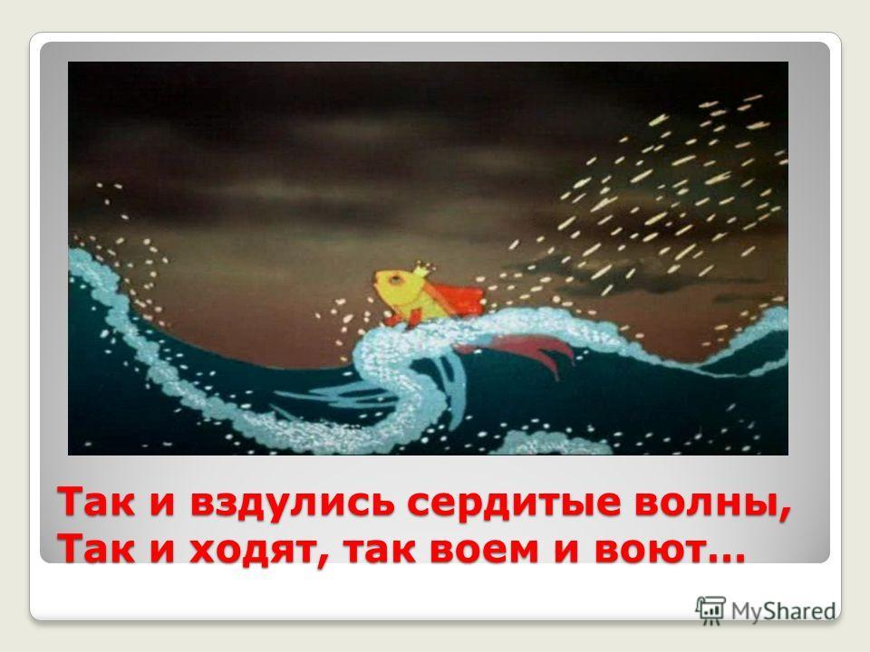 Так и вздулись сердитые волны, Так и ходят, так воем и воют…