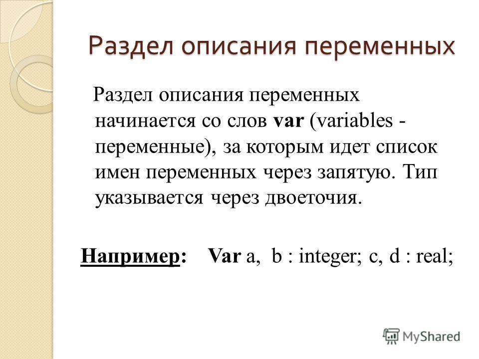 Раздел описания переменных Раздел описания переменных начинается со слов var (variables - переменные), за которым идет список имен переменных через запятую. Тип указывается через двоеточия. Например: Var a, b : integer; c, d : real;