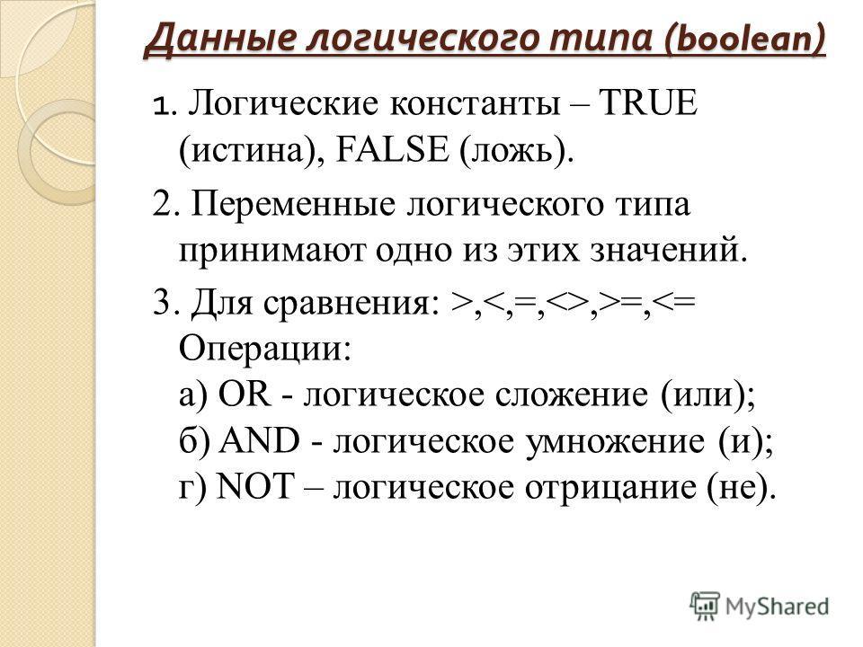 Данные логического типа ( boolean ) 1. Логические константы – TRUE (истина), FALSE (ложь). 2. Переменные логического типа принимают одно из этих значений. 3. Для сравнения: >,,>=,