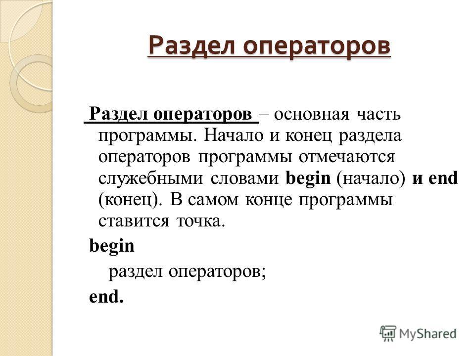 Раздел операторов Раздел операторов – основная часть программы. Начало и конец раздела операторов программы отмечаются служебными словами begin (начало) и end (конец). В самом конце программы ставится точка. begin раздел операторов; end.