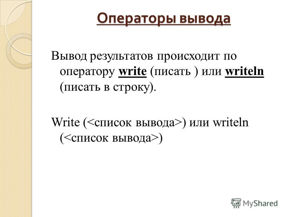 Операторы вывода Вывод результатов происходит по оператору write (писать ) или writeln (писать в строку). Write ( ) или writeln ( )